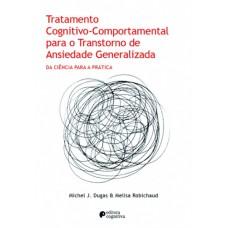 Tratamento Cognitvo Comportamental para o Transtorno de Ansiedade Generalizada - TAG - da ciência para a prática