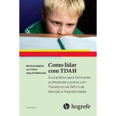 Como lidar com TDAH - guia prático para familiares, professores e jovens com Transtorno de Déficit de Atenção e Hiperatividade